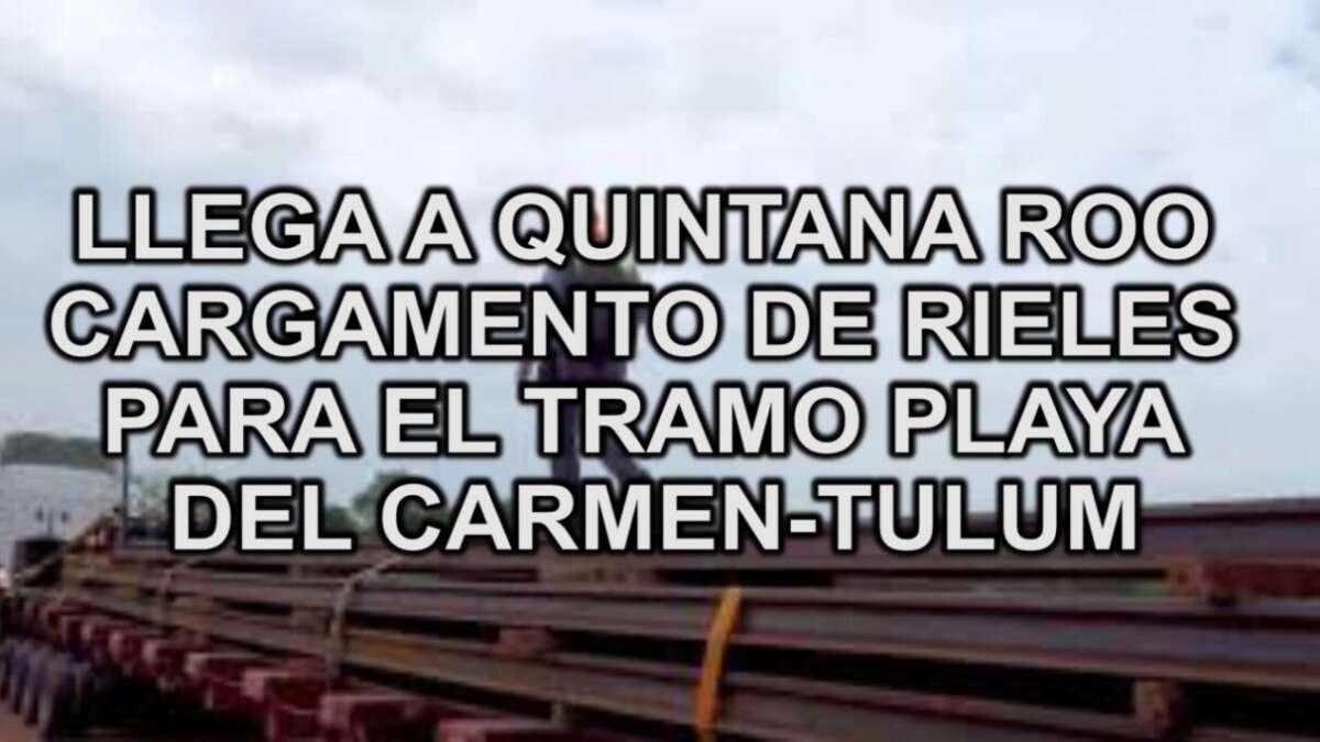LLEGA A QUINTANA ROO CARGAMENTO DE RIELES PARA EL TRAMO PLAYA DEL CARMEN-TULUM